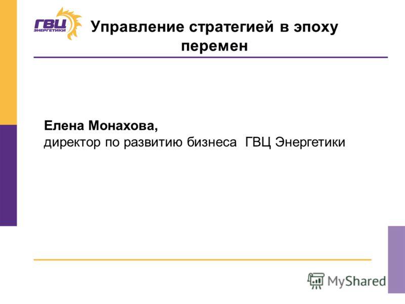 Управление стратегией в эпоху перемен Елена Монахова, директор по развитию бизнеса ГВЦ Энергетики