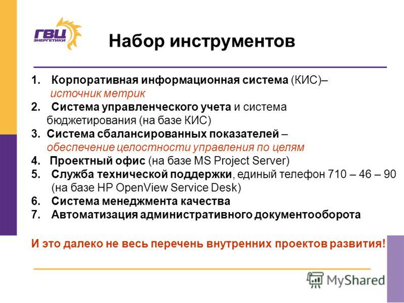Набор инструментов 1.Корпоративная информационная система (КИС)– источник метрик 2.Система управленческого учета и система бюджетирования (на базе КИС) 3. Система сбалансированных показателей – обеспечение целостности управления по целям 4. Проектный