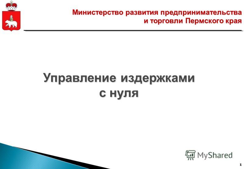 1 Министерство развития предпринимательства и торговли Пермского края Управление издержками с нуля