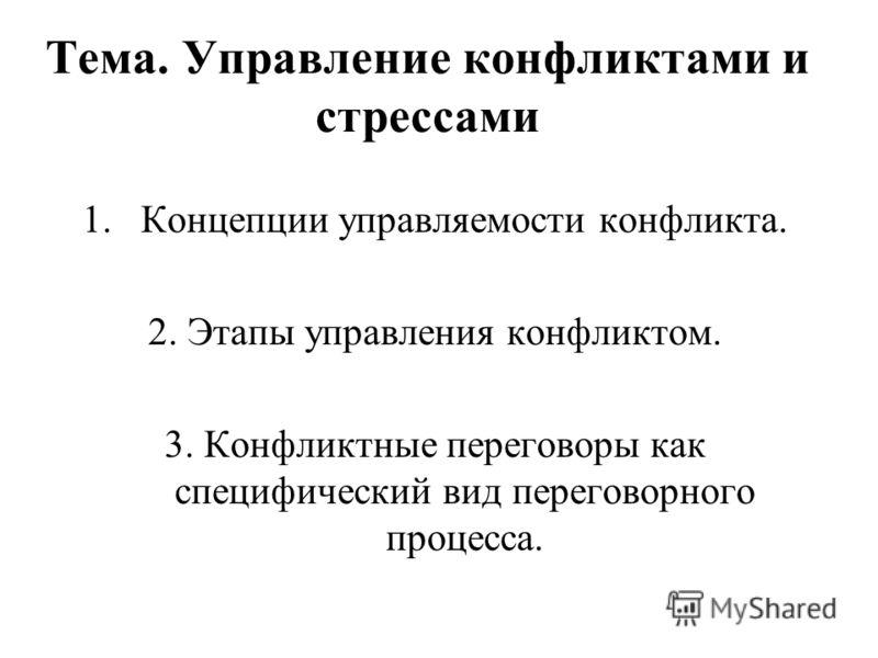 Тема. Управление конфликтами и стрессами 1.Концепции управляемости конфликта. 2. Этапы управления конфликтом. 3. Конфликтные переговоры как специфический вид переговорного процесса.