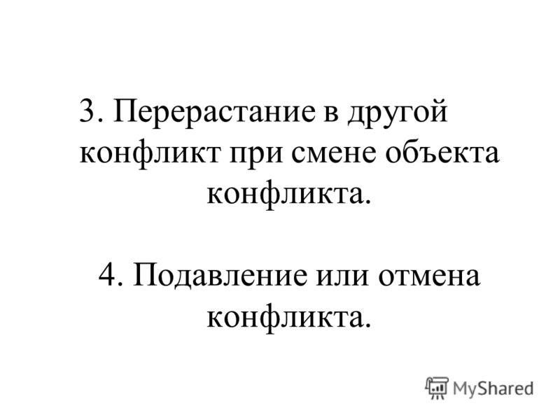 3. Перерастание в другой конфликт при смене объекта конфликта. 4. Подавление или отмена конфликта.