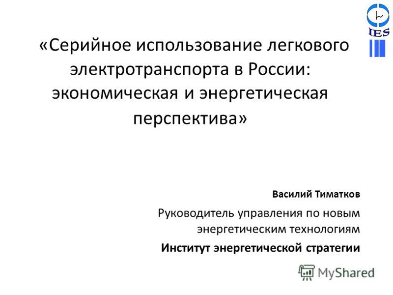 «Серийное использование легкового электротранспорта в России: экономическая и энергетическая перспектива» Василий Тиматков Руководитель управления по новым энергетическим технологиям Институт энергетической стратегии