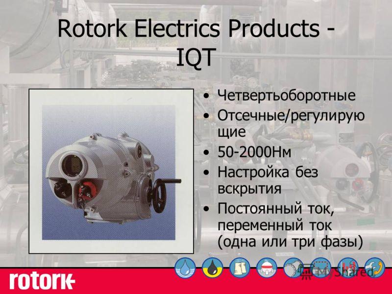 11 Rotork Electrics Products - IQT Четвертьоборотные Отсечные/регулирую щие 50-2000Нм Настройка без вскрытия Постоянный ток, переменный ток (одна или три фазы)