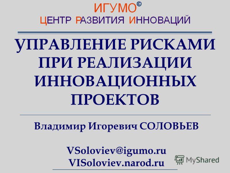 УПРАВЛЕНИЕ РИСКАМИ ПРИ РЕАЛИЗАЦИИ ИННОВАЦИОННЫХ ПРОЕКТОВ Владимир Игоревич СОЛОВЬЕВ VSoloviev@igumo.ru VISoloviev.narod.ru