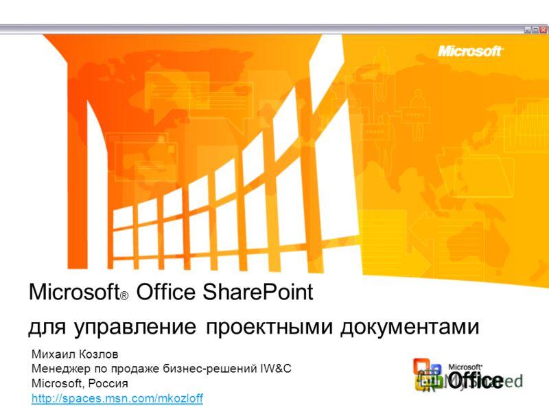 Microsoft ® Office SharePoint для управление проектными документами Михаил Козлов Менеджер по продаже бизнес-решений IW&C Microsoft, Россия http://spaces.msn.com/mkozloff