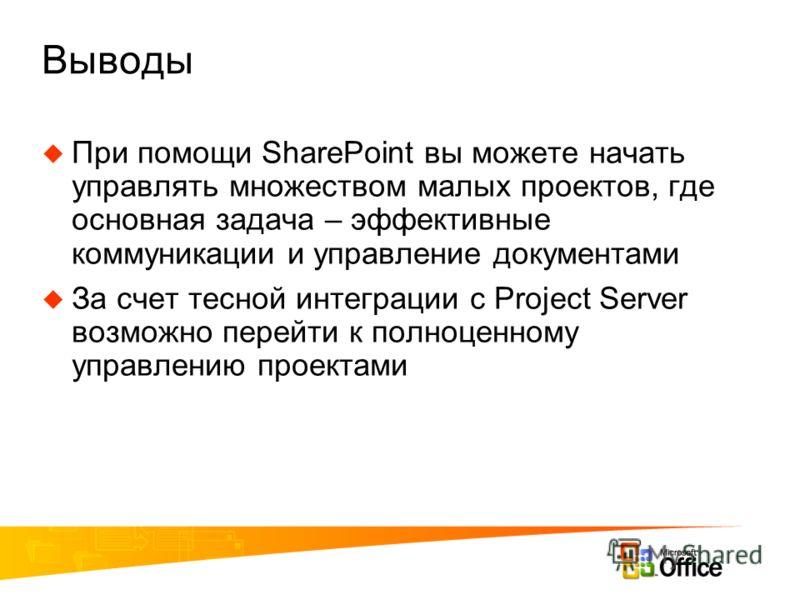 Выводы При помощи SharePoint вы можете начать управлять множеством малых проектов, где основная задача – эффективные коммуникации и управление документами За счет тесной интеграции с Project Server возможно перейти к полноценному управлению проектами