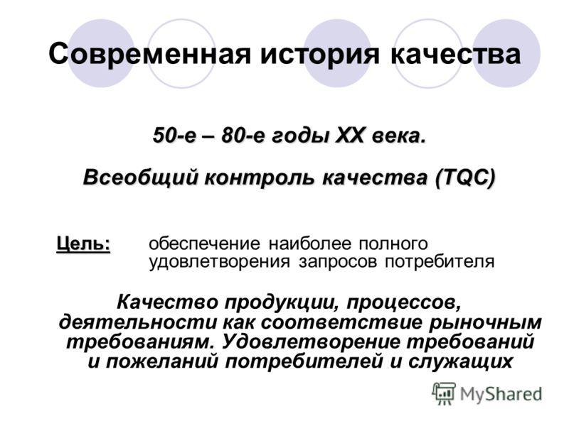 Современная история качества 50-е – 80-е годы XX века. Всеобщий контроль качества (TQC) Цель: Цель:обеспечение наиболее полного удовлетворения запросов потребителя Качество продукции, процессов, деятельности как соответствие рыночным требованиям. Удо
