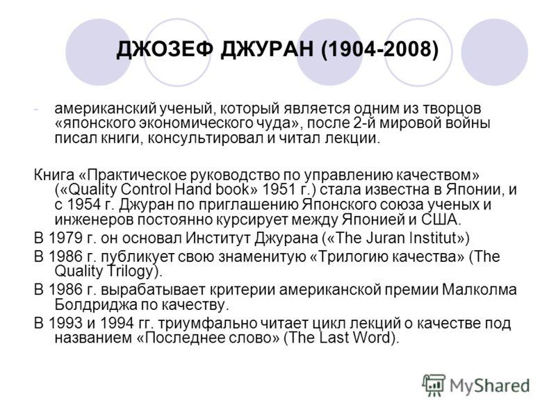 ДЖОЗЕФ ДЖУРАН (1904-2008) -американский ученый, который является одним из творцов «японского экономического чуда», после 2-й мировой войны писал книги, консультировал и читал лекции. Книга «Практическое руководство по управлению качеством» («Quality