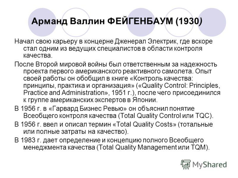 Арманд Валлин ФЕЙГЕНБАУМ (1930) Начал свою карьеру в концерне Дженерал Электрик, где вскоре стал одним из ведущих специалистов в области контроля качества. После Второй мировой войны был ответственным за надежность проекта первого американского реакт