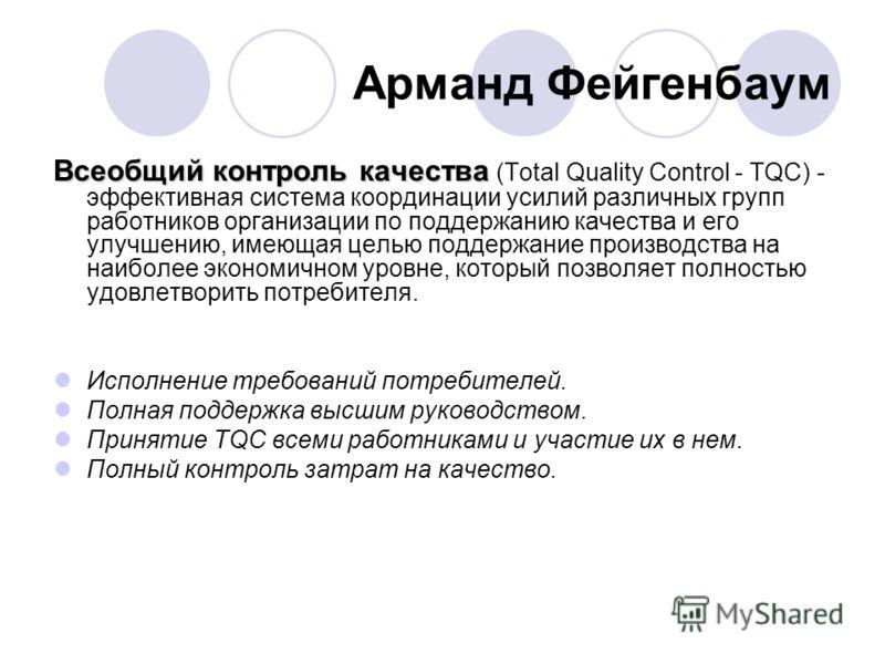 Арманд Фейгенбаум Всеобщий контроль качества Всеобщий контроль качества (Total Quality Control - TQC) - эффективная система координации усилий различных групп работников организации по поддержанию качества и его улучшению, имеющая целью поддержание п