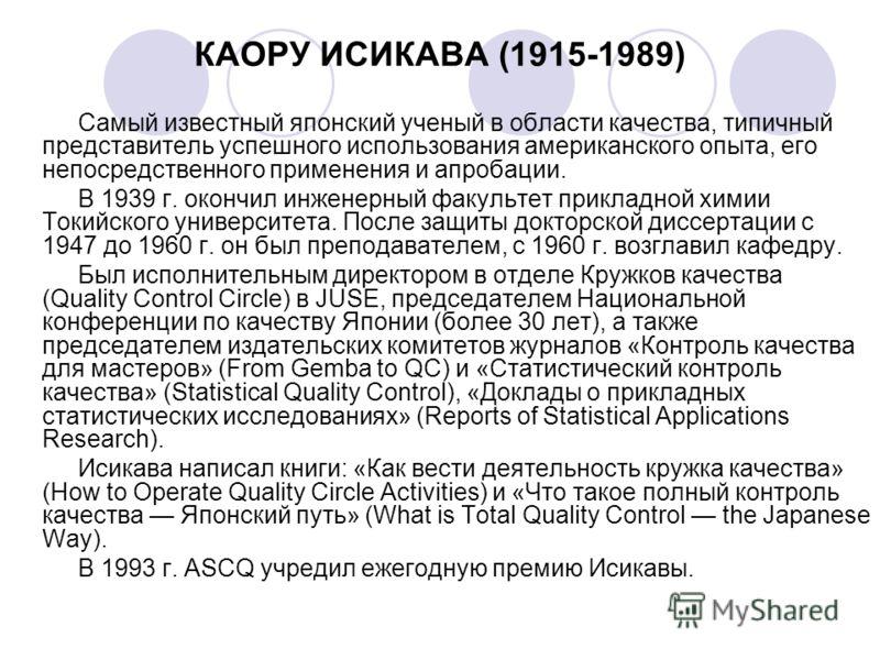 КАОРУ ИСИКАВА (1915-1989) Самый известный японский ученый в области качества, типичный представитель успешного использования американского опыта, его непосредственного применения и апробации. В 1939 г. окончил инженерный факультет прикладной химии То