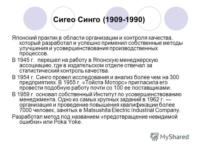 Сигео Синго (1909-1990) Японский практик в области организации и контроля качества, который разработал и успешно применил собственные методы улучшения и усовершенствования производственных процессов. В 1945 г. перешел на работу в Японскую менеджерску