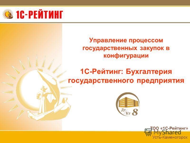 ТОО «1С-Рейтинг» Усть-Каменогорск Управление процессом государственных закупок в конфигурации 1С-Рейтинг: Бухгалтерия государственного предприятия