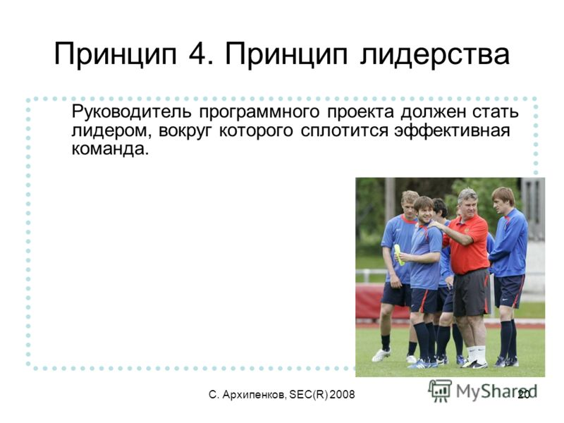 С. Архипенков, SEC(R) 200820 Принцип 4. Принцип лидерства Руководитель программного проекта должен стать лидером, вокруг которого сплотится эффективная команда.