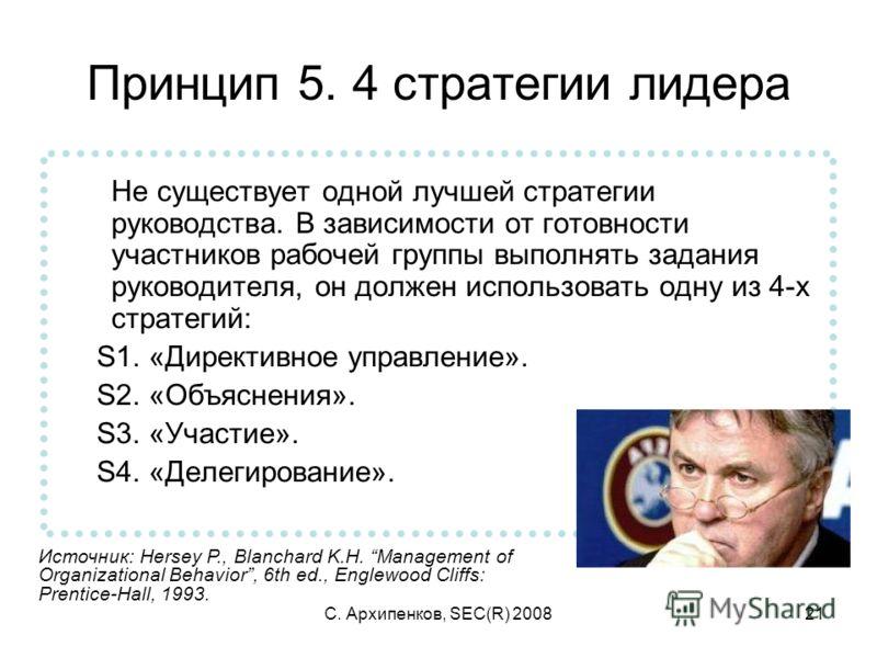 С. Архипенков, SEC(R) 200821 Принцип 5. 4 стратегии лидера Не существует одной лучшей стратегии руководства. В зависимости от готовности участников рабочей группы выполнять задания руководителя, он должен использовать одну из 4-х стратегий: S1. «Дире