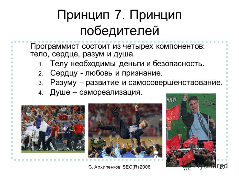 С. Архипенков, SEC(R) 200829 Принцип 7. Принцип победителей Программист состоит из четырех компонентов: тело, сердце, разум и душа. 1. Телу необходимы деньги и безопасность. 2. Сердцу - любовь и признание. 3. Разуму – развитие и самосовершенствование