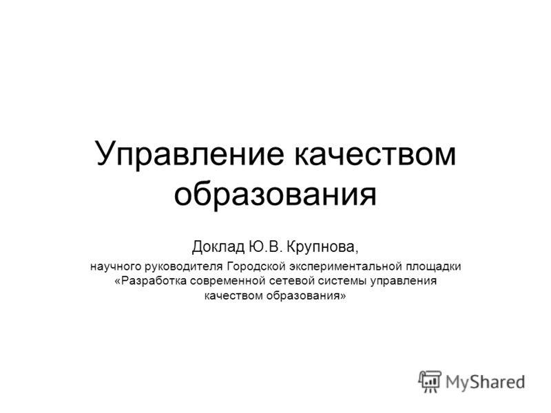 Управление качеством образования Доклад Ю.В. Крупнова, научного руководителя Городской экспериментальной площадки «Разработка современной сетевой системы управления качеством образования»