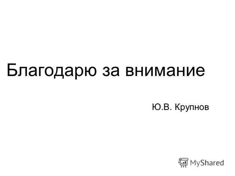 Благодарю за внимание Ю.В. Крупнов