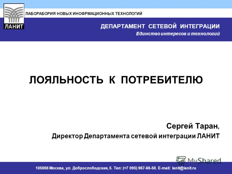 ЛАБОРАБОРИЯ НОВЫХ ИНОФРМАЦИОННЫХ ТЕХНОЛОГИЙ 105066 Москва, ул. Доброслободская, 5. Тел: (+7 095) 967-66-50. E-mail: lanit@lanit.ru ДЕПАРТАМЕНТ СЕТЕВОЙ ИНТЕГРАЦИИ Единство интересов и технологий ЛОЯЛЬНОСТЬ К ПОТРЕБИТЕЛЮ Сергей Таран, Директор Департам