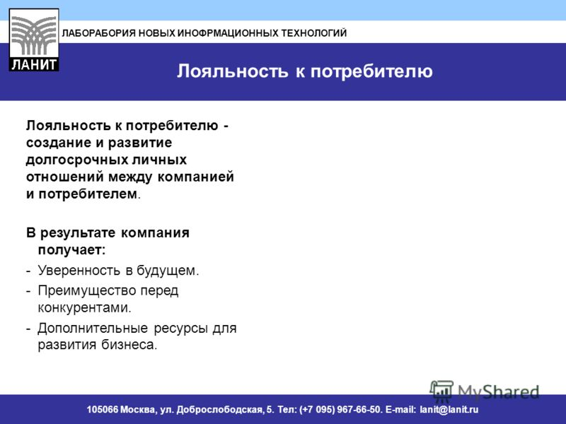 ЛАБОРАБОРИЯ НОВЫХ ИНОФРМАЦИОННЫХ ТЕХНОЛОГИЙ 105066 Москва, ул. Доброслободская, 5. Тел: (+7 095) 967-66-50. E-mail: lanit@lanit.ru Лояльность к потребителю В результате компания получает: -Уверенность в будущем. -Преимущество перед конкурентами. -Доп
