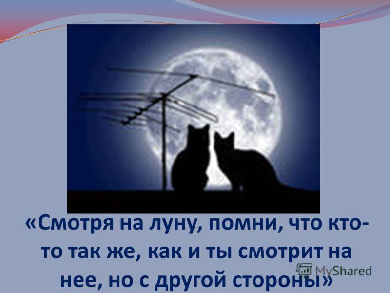 «Смотря на луну, помни, что кто- то так же, как и ты смотрит на нее, но с другой стороны»