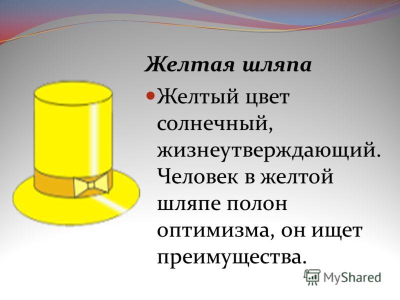 Желтая шляпа Желтый цвет солнечный, жизнеутверждающий. Человек в желтой шляпе полон оптимизма, он ищет преимущества.