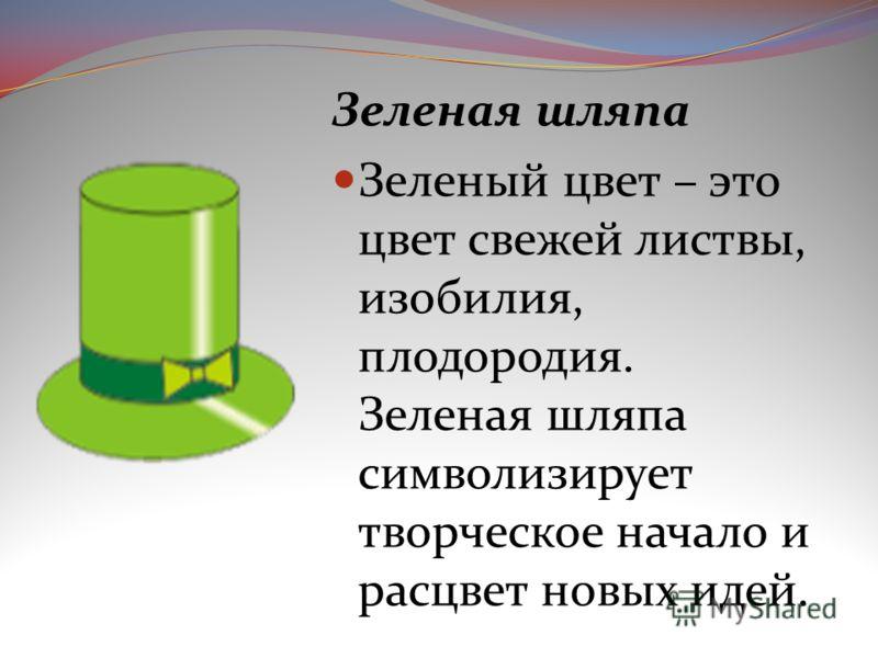 Зеленая шляпа Зеленый цвет – это цвет свежей листвы, изобилия, плодородия. Зеленая шляпа символизирует творческое начало и расцвет новых идей.
