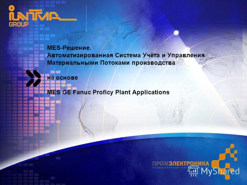 MES-Решение. Автоматизированная Система Учёта и Управления Материальными Потоками производства на основе MES GE Fanuc Proficy Plant Applications