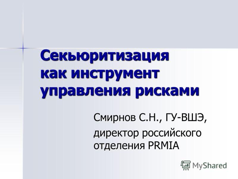 Секьюритизация как инструмент управления рисками Смирнов С.Н., ГУ-ВШЭ, директор российского отделения PRMIA