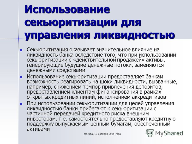 Москва, 12 октября 2005 года 5 Использование секьюритизации для управления ликвидностью Секьюритизация оказывает значительное влияние на ликвидность банка вследствие того, что при использовании секьюритизации с «действительной продажей» активы, генер