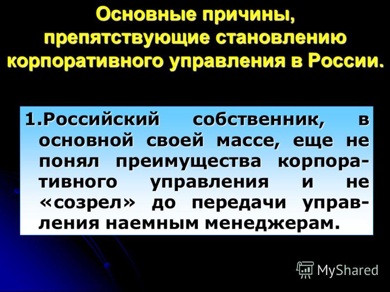 Основные причины, препятствующие становлению корпоративного управления в России. 1.Российский собственник, в основной своей массе, еще не понял преимущества корпора- тивного управления и не «созрел» до передачи управ- ления наемным менеджерам.