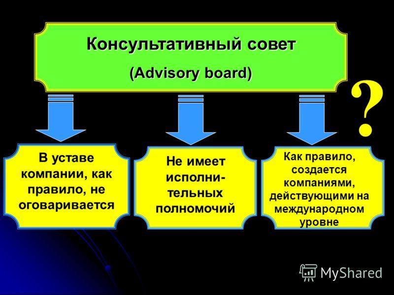 Консультативный совет (Аdvisory board) В уставе компании, как правило, не оговаривается Не имеет исполни- тельных полномочий ? Как правило, создается компаниями, действующими на международном уровне