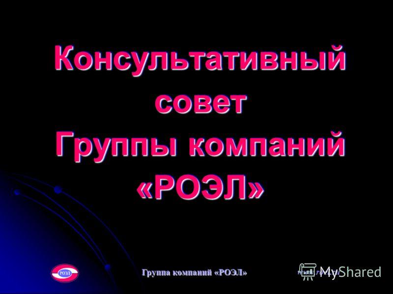 Консультативный совет Группы компаний «РОЭЛ» Группа компаний «РОЭЛ» www.roel.ru