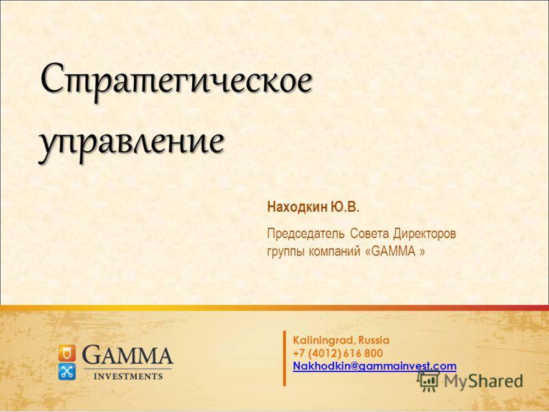Стратегическое управление Находкин Ю.В. Председатель Совета Директоров группы компаний «GAMMA » Kaliningrad, Russia +7 (4012) 616 800 Nakhodkin@gammainvest.com