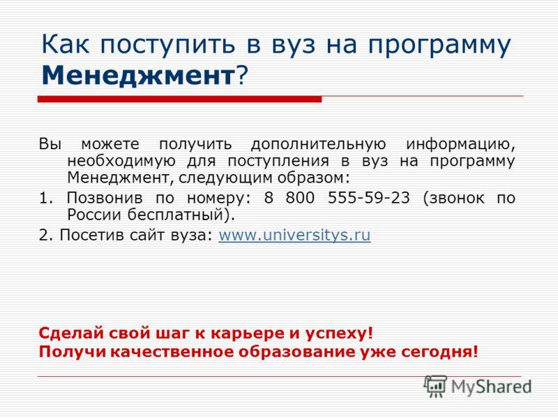 Как поступить в вуз на программу Менеджмент? Вы можете получить дополнительную информацию, необходимую для поступления в вуз на программу Менеджмент, следующим образом: 1. Позвонив по номеру: 8 800 555-59-23 (звонок по России бесплатный). 2. Посетив