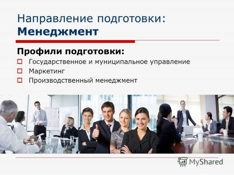 Направление подготовки: Менеджмент Профили подготовки: Государственное и муниципальное управление Маркетинг Производственный менеджмент
