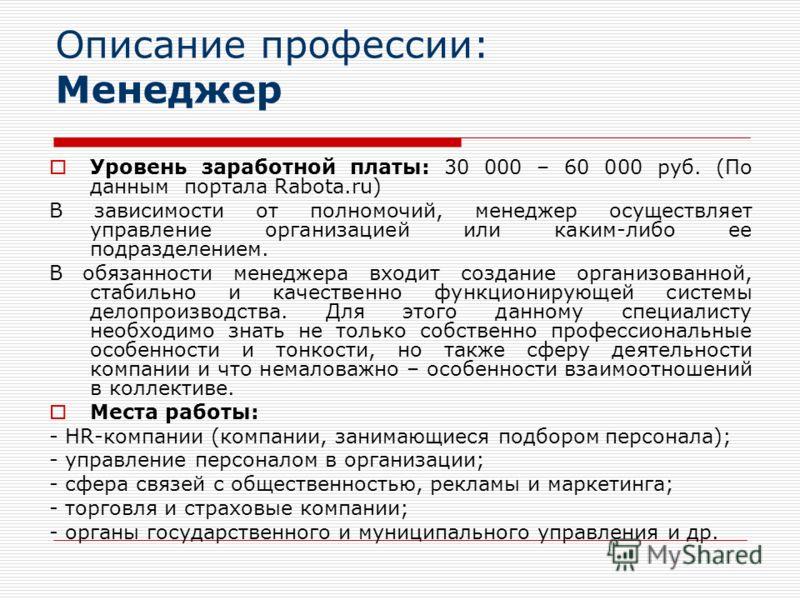 Описание профессии: Менеджер Уровень заработной платы: 30 000 – 60 000 руб. (По данным портала Rabota.ru) В зависимости от полномочий, менеджер осуществляет управление организацией или каким-либо ее подразделением. В обязанности менеджера входит созд