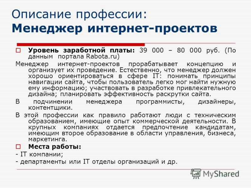 Описание профессии: Менеджер интернет-проектов Уровень заработной платы: 39 000 – 80 000 руб. (По данным портала Rabota.ru) Менеджер интернет-проектов прорабатывает концепцию и организует их проведение. Естественно, что менеджер должен хорошо ориенти