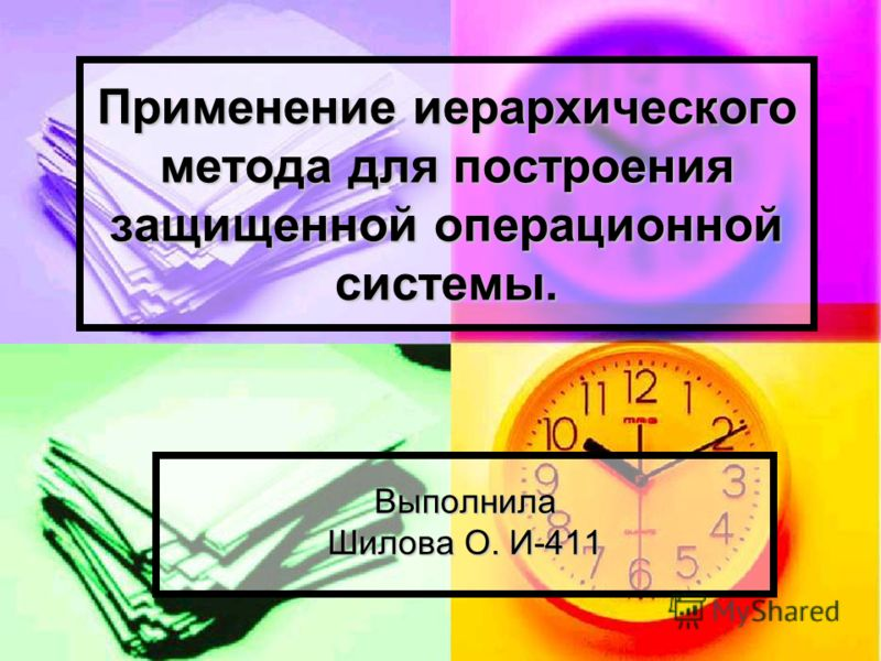 Применение иерархического метода для построения защищенной операционной системы. Выполнила Шилова О. И-411