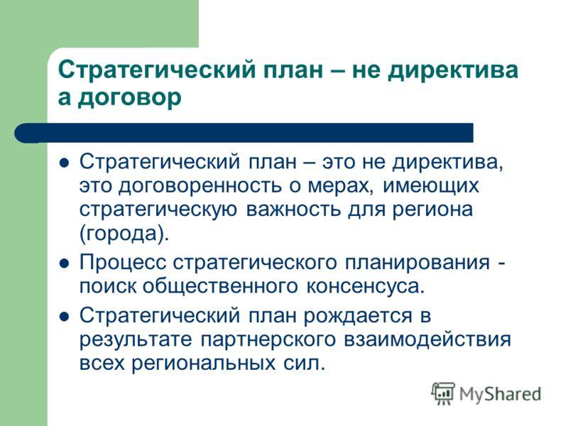 Стратегический план – не директива а договор Стратегический план – это не директива, это договоренность о мерах, имеющих стратегическую важность для региона (города). Процесс стратегического планирования - поиск общественного консенсуса. Стратегическ
