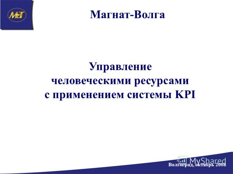Магнат-Волга Волгоград, октябрь 2008 Управление человеческими ресурсами с применением системы KPI