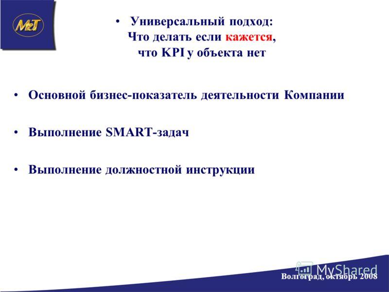 Универсальный подход: Что делать если кажется, что KPI у объекта нет Основной бизнес-показатель деятельности Компании Выполнение SMART-задач Выполнение должностной инструкции Волгоград, октябрь 2008