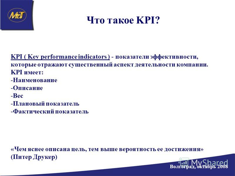 Волгоград, октябрь 2008 Что такое KPI? KPI ( Key performance indicators ) - показатели эффективности, которые отражают существенный аспект деятельности компании. KPI имеет: -Наименование -Описание -Вес -Плановый показатель -Фактический показатель «Че