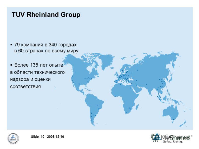 Slide 10 2008-12-10 TUV Rheinland Group 79 компаний в 340 городах в 60 странах по всему миру Более 135 лет опыта в области технического надзора и оценки соответствия