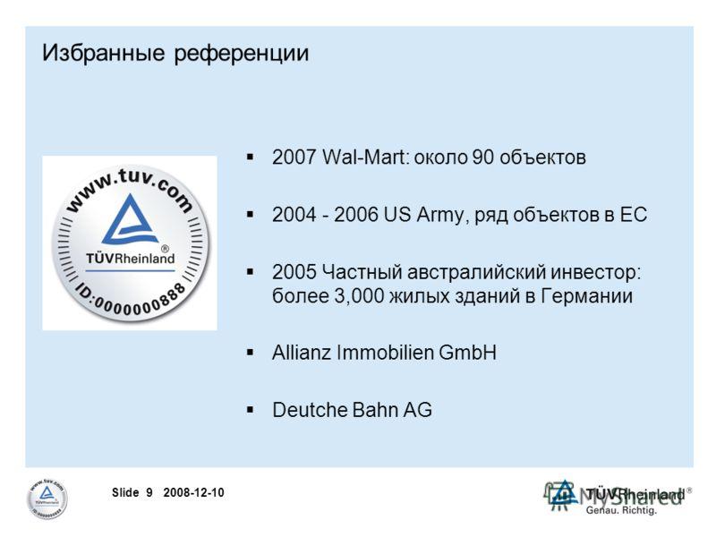 Slide 9 2008-12-10 Избранные референции 2007 Wal-Mart: около 90 объектов 2004 - 2006 US Army, ряд объектов в ЕС 2005 Частный австралийский инвестор: более 3,000 жилых зданий в Германии Allianz Immobilien GmbH Deutche Bahn AG