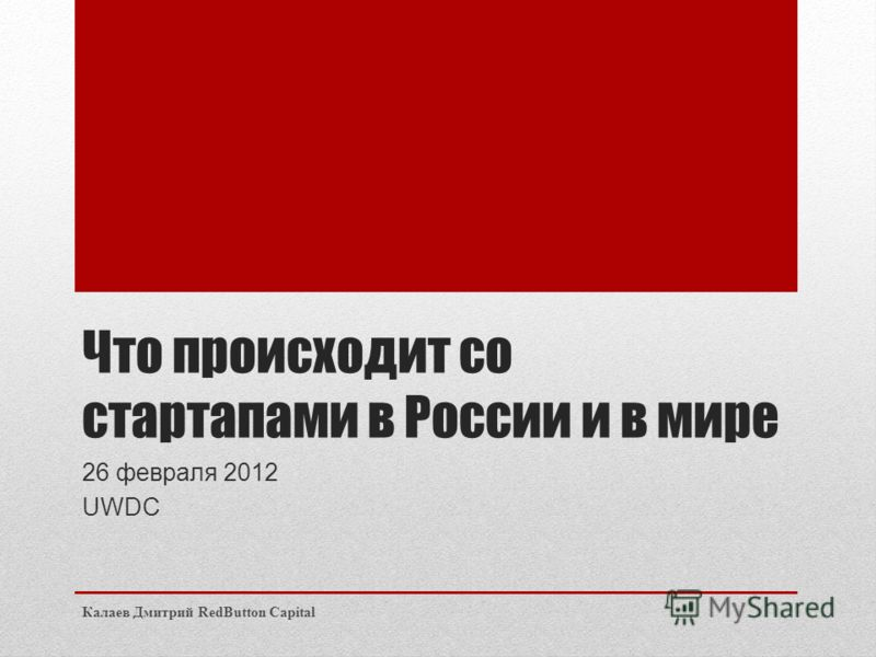 Что происходит со стартапами в России и в мире 26 февраля 2012 UWDC Калаев Дмитрий RedButton Capital