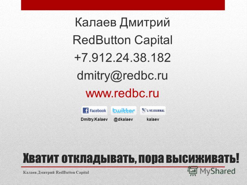 Хватит откладывать, пора высиживать! Калаев Дмитрий RedButton Capital +7.912.24.38.182 dmitry@redbc.ru www.redbc.ru Калаев Дмитрий RedButton Capital Dmitry.Kalaev @dkalaev kalaev