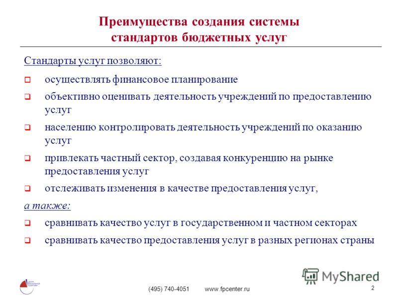 (495) 740-4051 www.fpcenter.ru 2 Преимущества создания системы стандартов бюджетных услуг Стандарты услуг позволяют: осуществлять финансовое планирование объективно оценивать деятельность учреждений по предоставлению услуг населению контролировать де