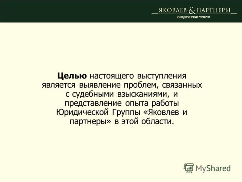 Целью настоящего выступления является выявление проблем, связанных с судебными взысканиями, и представление опыта работы Юридической Группы «Яковлев и партнеры» в этой области. ЮРИДИЧЕСКИЕ УСЛУГИ