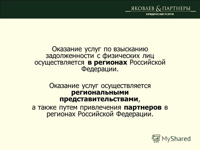 Оказание услуг по взысканию задолженности с физических лиц осуществляется в регионах Российской Федерации. Оказание услуг осуществляется региональными представительствами, а также путем привлечения партнеров в регионах Российской Федерации. ЮРИДИЧЕСК